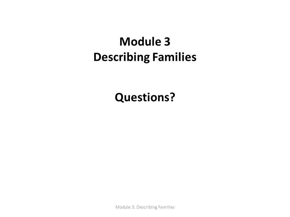 Questions? Module 3 Describing Families Module 3. Describing Families