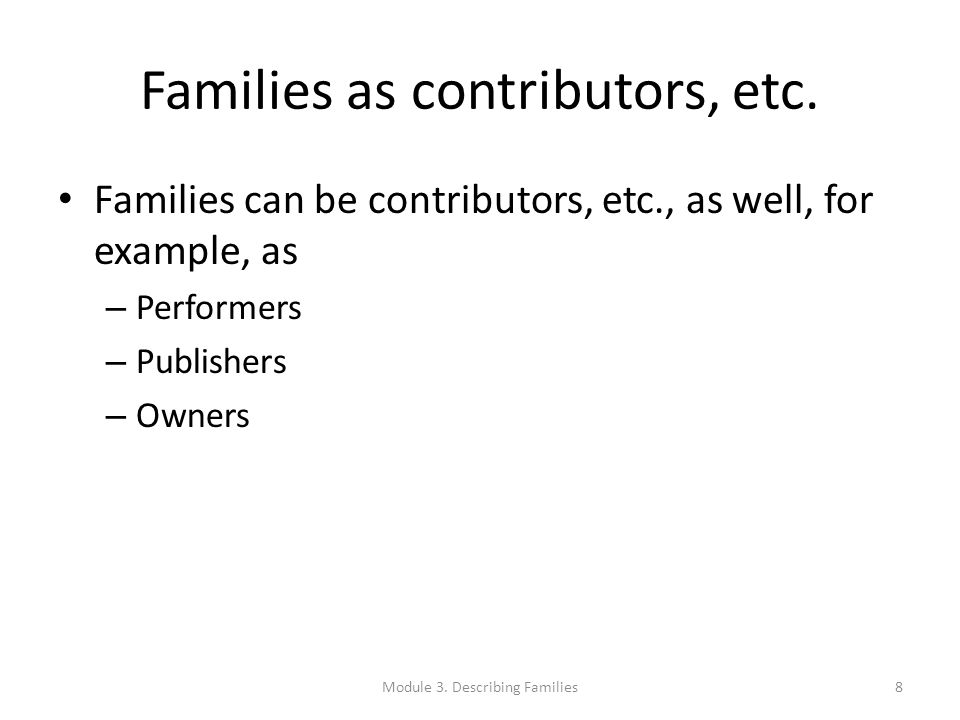 Families as contributors, etc. Families can be contributors, etc., as well, for example, as – Performers – Publishers – Owners Module 3. Describing Fa