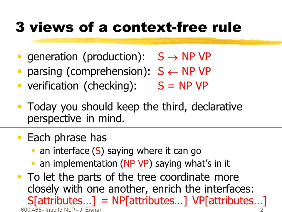 600.465 - Intro to NLP - J. Eisner2 3 views of a context-free rule  generation (production): S  NP VP  parsing (comprehension): S  NP VP  verific