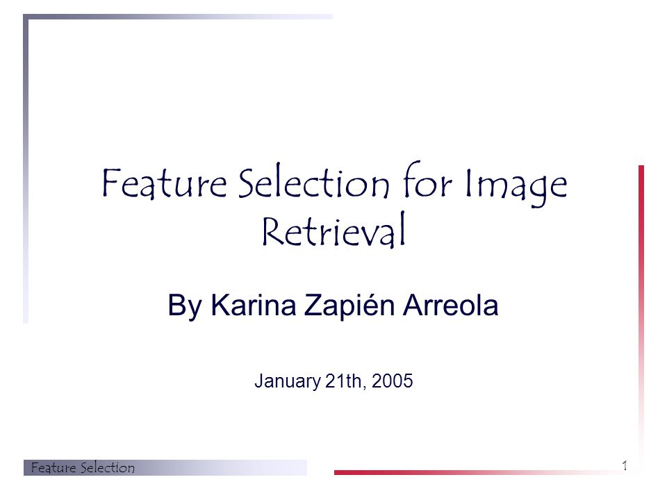 Feature Selection 1 Feature Selection for Image Retrieval By Karina Zapién Arreola January 21th, 2005