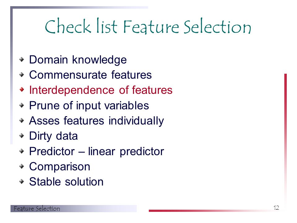 Feature Selection 12 Check list Feature Selection Domain knowledge Commensurate features Interdependence of features Prune of input variables Asses features individually Dirty data Predictor – linear predictor Comparison Stable solution