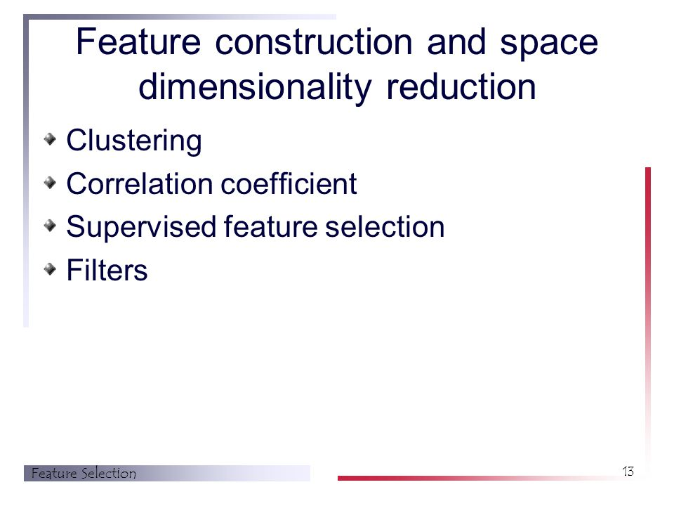 Feature Selection 13 Feature construction and space dimensionality reduction Clustering Correlation coefficient Supervised feature selection Filters