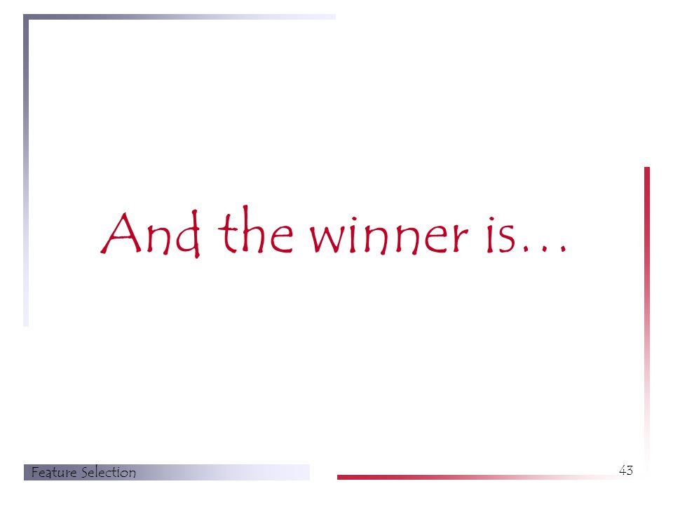 Feature Selection 43 And the winner is…