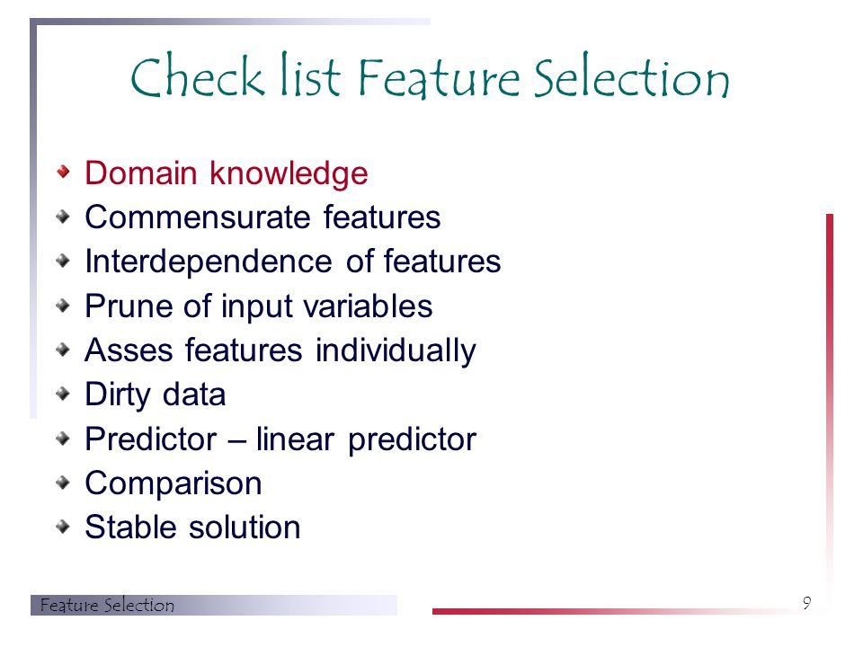 Feature Selection 9 Check list Feature Selection Domain knowledge Commensurate features Interdependence of features Prune of input variables Asses features individually Dirty data Predictor – linear predictor Comparison Stable solution