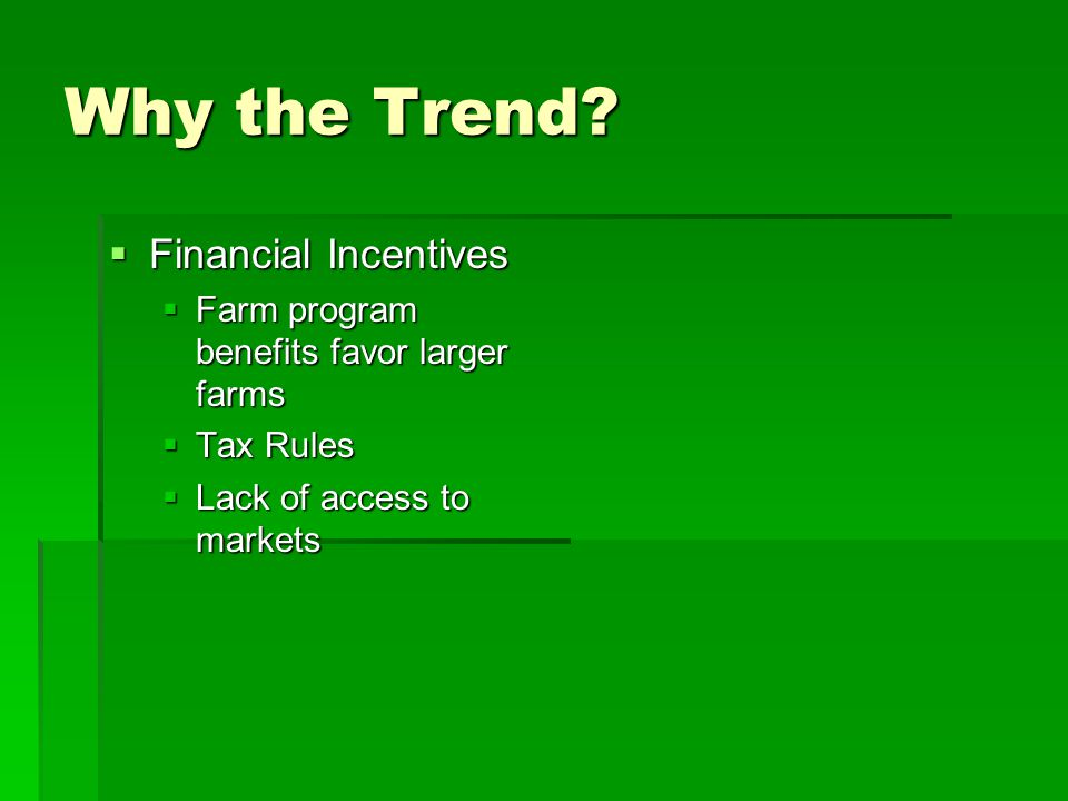 Why the Trend?  Financial Incentives  Farm program benefits favor larger farms  Tax Rules  Lack of access to markets