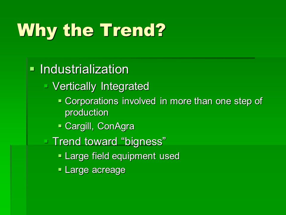 Why the Trend?  Industrialization  Vertically Integrated  Corporations involved in more than one step of production  Cargill, ConAgra  Trend towa