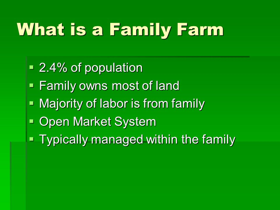 What is a Family Farm  2.4% of population  Family owns most of land  Majority of labor is from family  Open Market System  Typically managed with