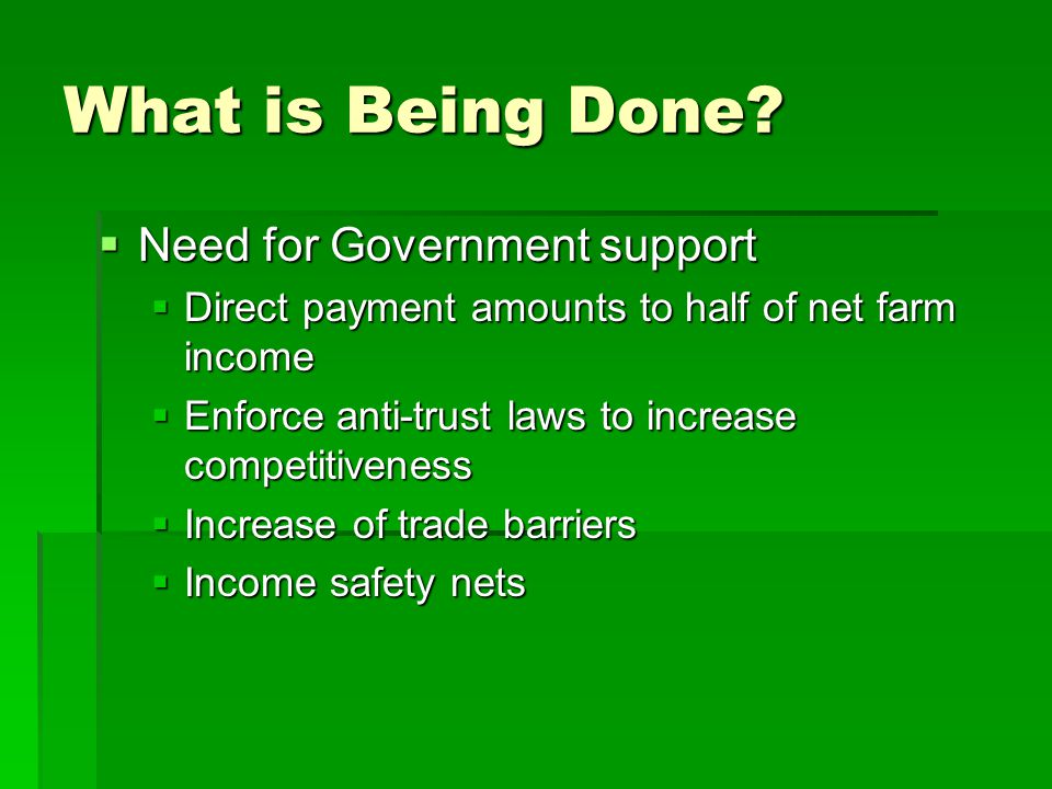  Need for Government support  Direct payment amounts to half of net farm income  Enforce anti-trust laws to increase competitiveness  Increase of