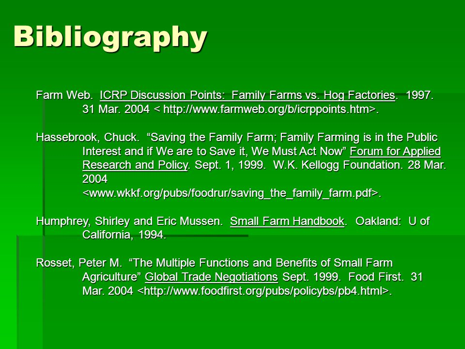 "Bibliography Farm Web. ICRP Discussion Points: Family Farms vs. Hog Factories. 1997. 31 Mar. 2004. Hassebrook, Chuck. ""Saving the Family Farm; Family"