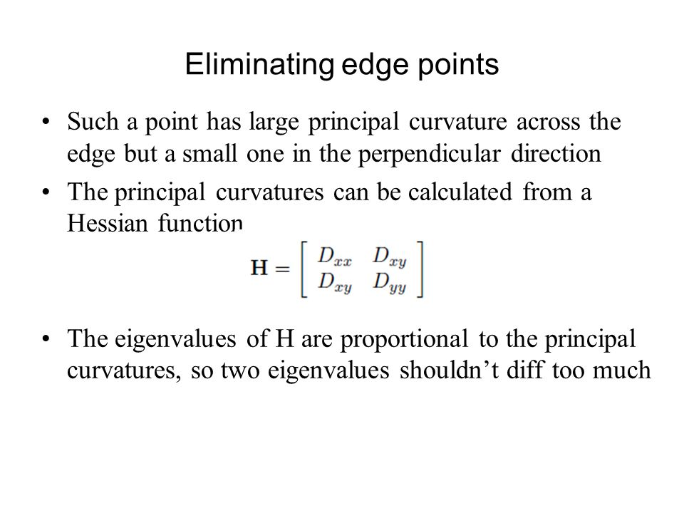 Eliminating edge points Such a point has large principal curvature across the edge but a small one in the perpendicular direction The principal curvatures can be calculated from a Hessian function The eigenvalues of H are proportional to the principal curvatures, so two eigenvalues shouldn't diff too much
