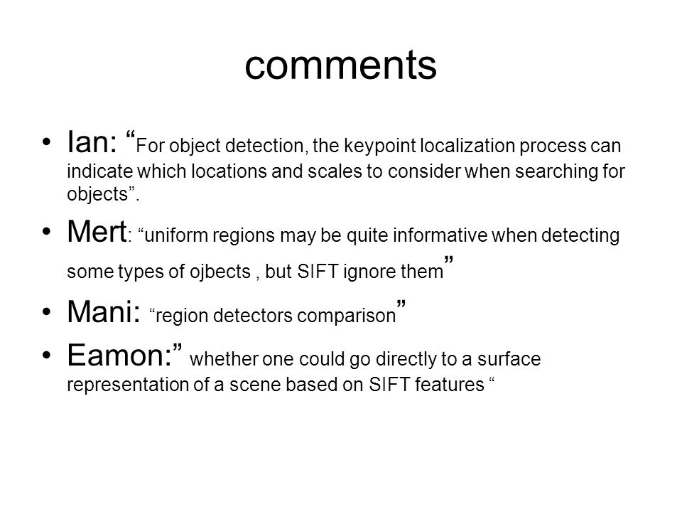comments Ian: For object detection, the keypoint localization process can indicate which locations and scales to consider when searching for objects .