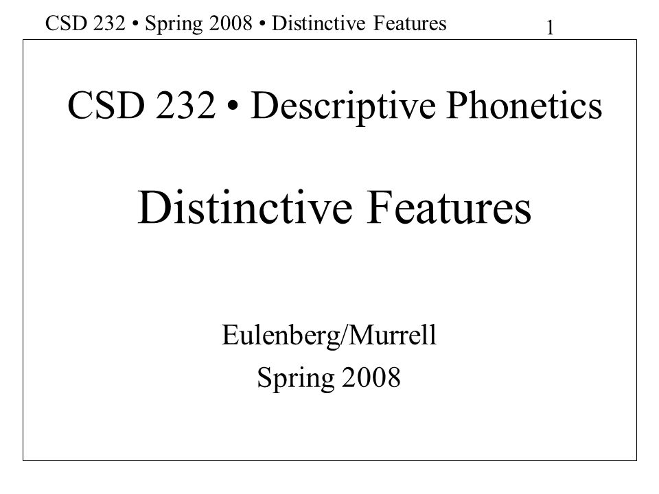 12 CSD 232 Spring 2008 Distinctive Features Features, concluded (*=Original Jakobson, Fant & Halle features) *Continuant/Stop *Tense/lax (vowels) *Voiced/voiceless *Strident/Nonstrident (consonants)
