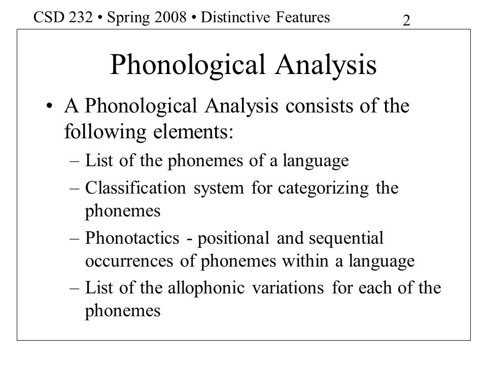 13 CSD 232 Spring 2008 Distinctive Features Redundancy Rules All vowels in English are [+ Voiced] All [-Voiced] sounds are [+Consonantal], [-Nasal], [-Sonorant] and [-Vocalic] [+Anterior] sounds are [-Distributed] Sounds that are both [-Continuant] and [+Anterior] are [-Strident] [-Coronal] sounds are [-Lateral]