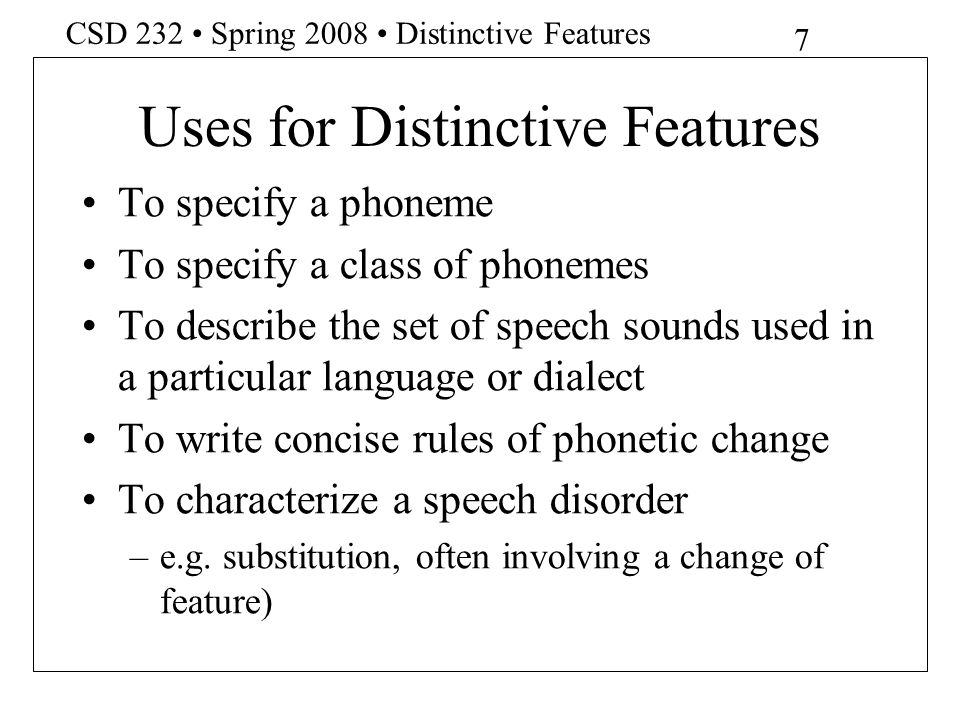 8 CSD 232 Spring 2008 Distinctive Features Distinctive Features Features are binary (+ or - values) Each speech sound may be described as a bundle of features Each member of every pair of phones is distinguished from the other member by at least one feature value Features are universal, but a given language may use a subset of features as distinctive
