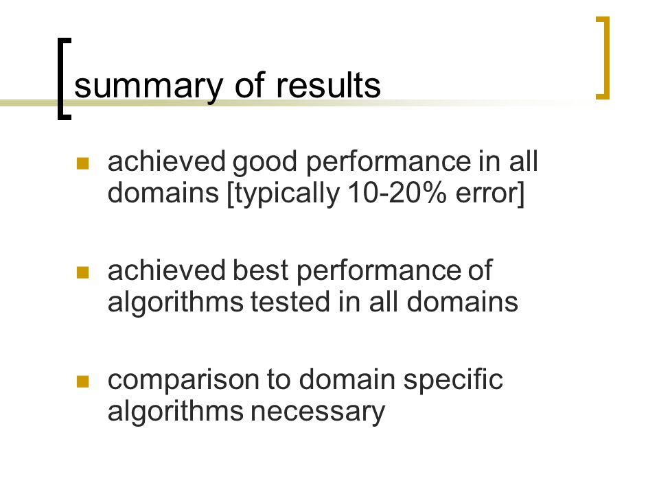 summary of results achieved good performance in all domains [typically 10-20% error] achieved best performance of algorithms tested in all domains comparison to domain specific algorithms necessary