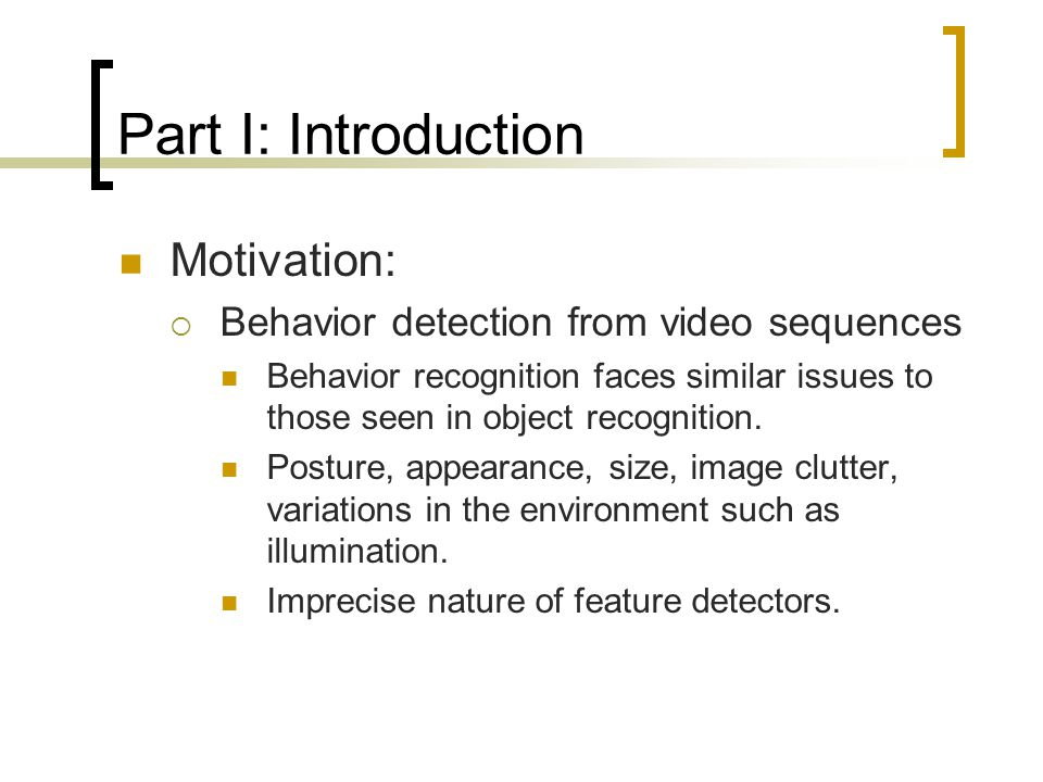 Part I: Introduction Motivation:  Behavior detection from video sequences Behavior recognition faces similar issues to those seen in object recognition.
