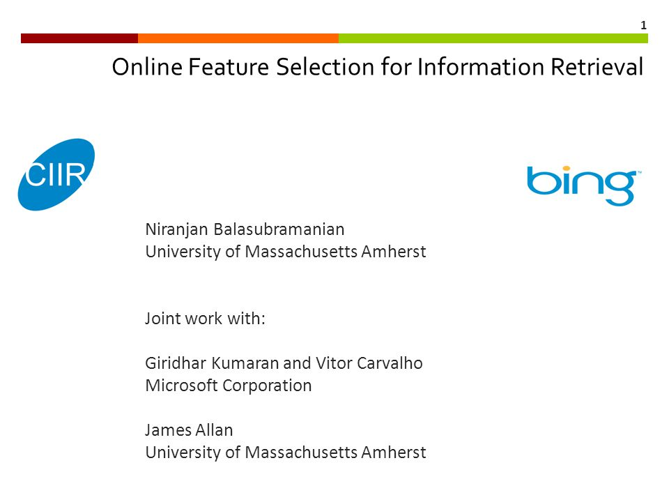 1 Online Feature Selection for Information Retrieval Niranjan Balasubramanian University of Massachusetts Amherst Joint work with: Giridhar Kumaran and Vitor Carvalho Microsoft Corporation James Allan University of Massachusetts Amherst