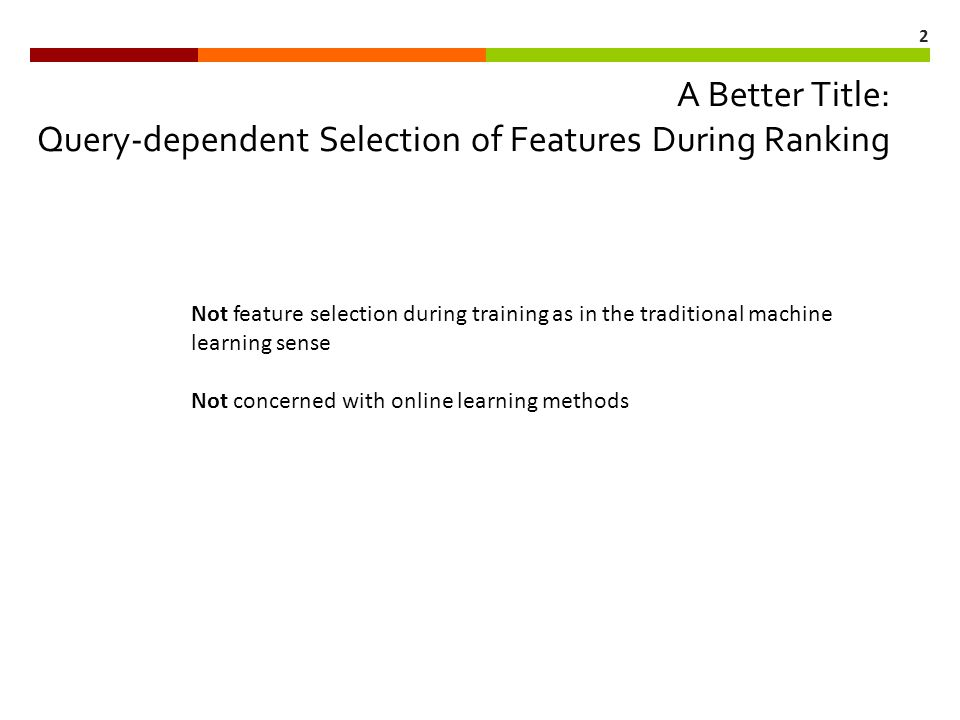 2 A Better Title: Query-dependent Selection of Features During Ranking Not feature selection during training as in the traditional machine learning sense Not concerned with online learning methods
