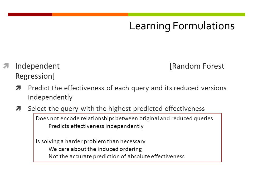 Learning Formulations  Independent [Random Forest Regression]  Predict the effectiveness of each query and its reduced versions independently  Select the query with the highest predicted effectiveness Does not encode relationships between original and reduced queries Predicts effectiveness independently Is solving a harder problem than necessary We care about the induced ordering Not the accurate prediction of absolute effectiveness