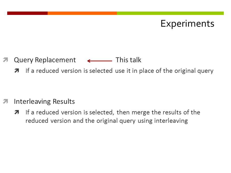 Experiments  Query Replacement This talk  If a reduced version is selected use it in place of the original query  Interleaving Results  If a reduced version is selected, then merge the results of the reduced version and the original query using interleaving