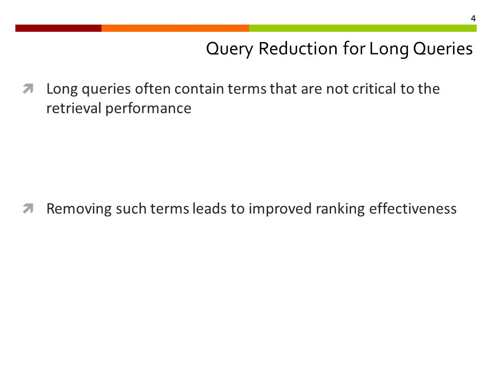 4 Query Reduction for Long Queries  Long queries often contain terms that are not critical to the retrieval performance  Removing such terms leads t