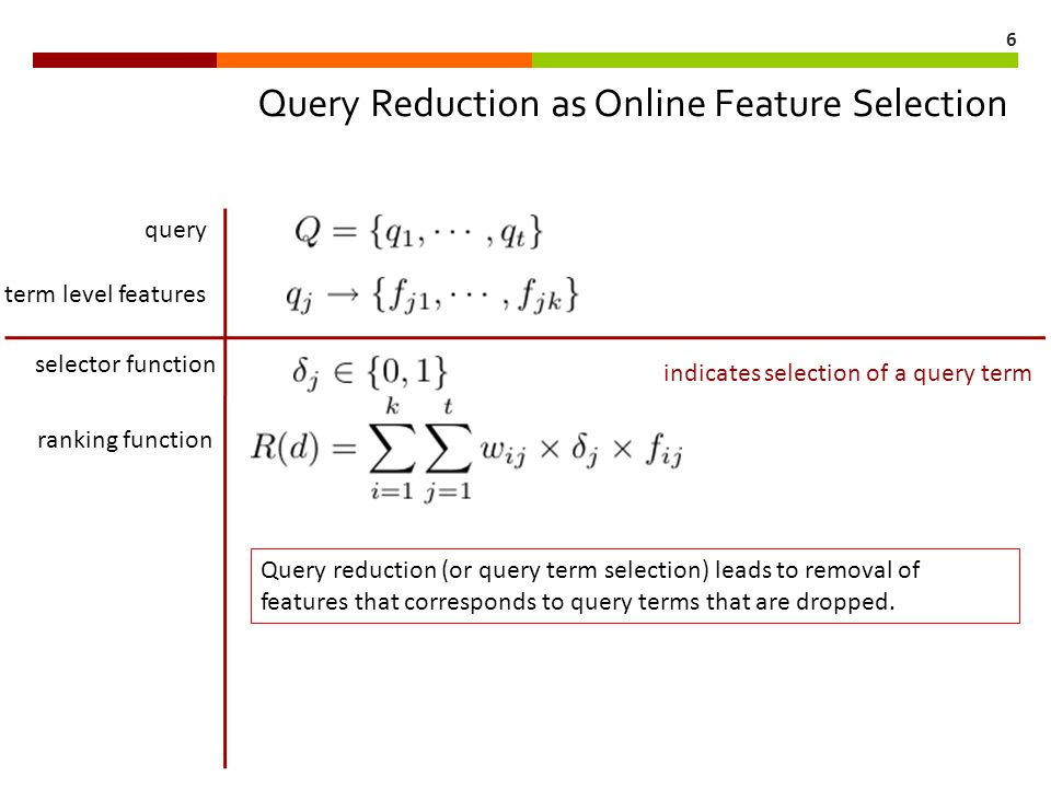 6 Query Reduction as Online Feature Selection query term level features ranking function selector function indicates selection of a query term Query reduction (or query term selection) leads to removal of features that corresponds to query terms that are dropped.