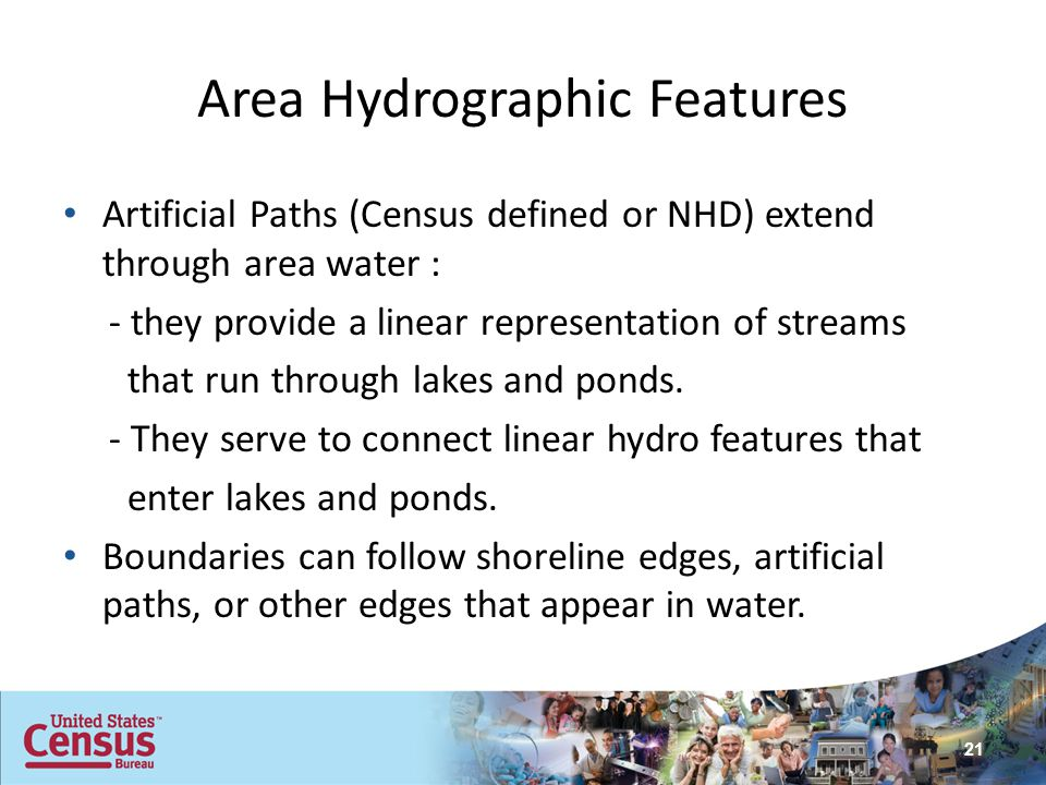 Area Hydrographic Features Artificial Paths (Census defined or NHD) extend through area water : - they provide a linear representation of streams that
