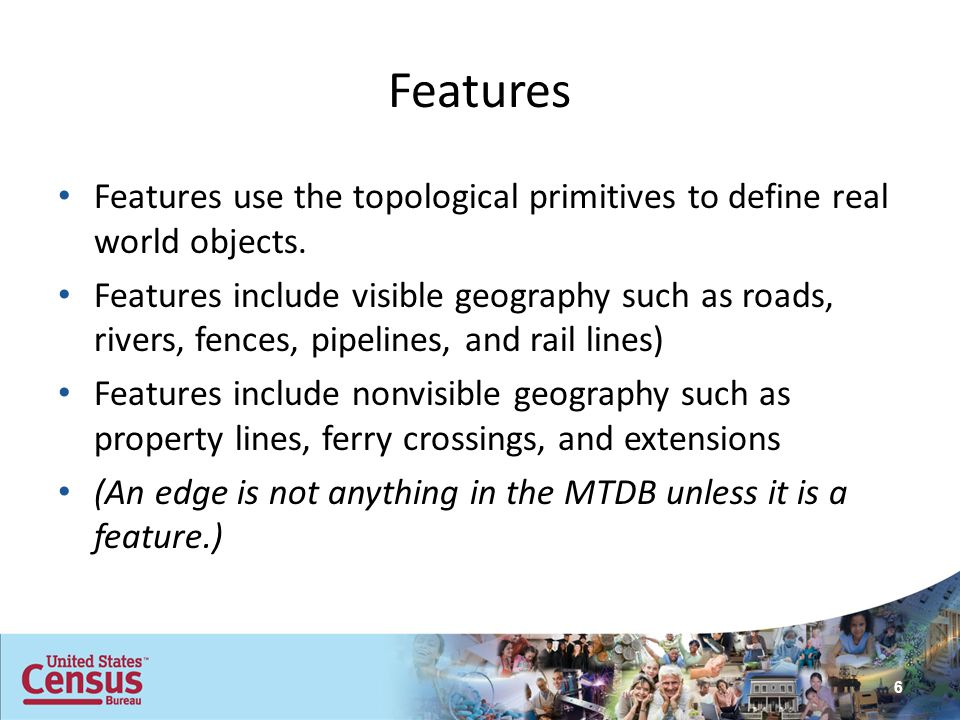 Features Features use the topological primitives to define real world objects. Features include visible geography such as roads, rivers, fences, pipel