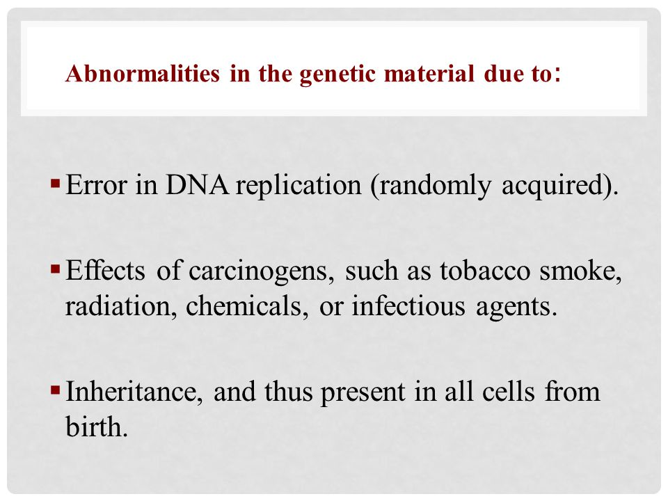 Error in DNA replication (randomly acquired).  Effects of carcinogens, such as tobacco smoke, radiation, chemicals, or infectious agents.  Inherit