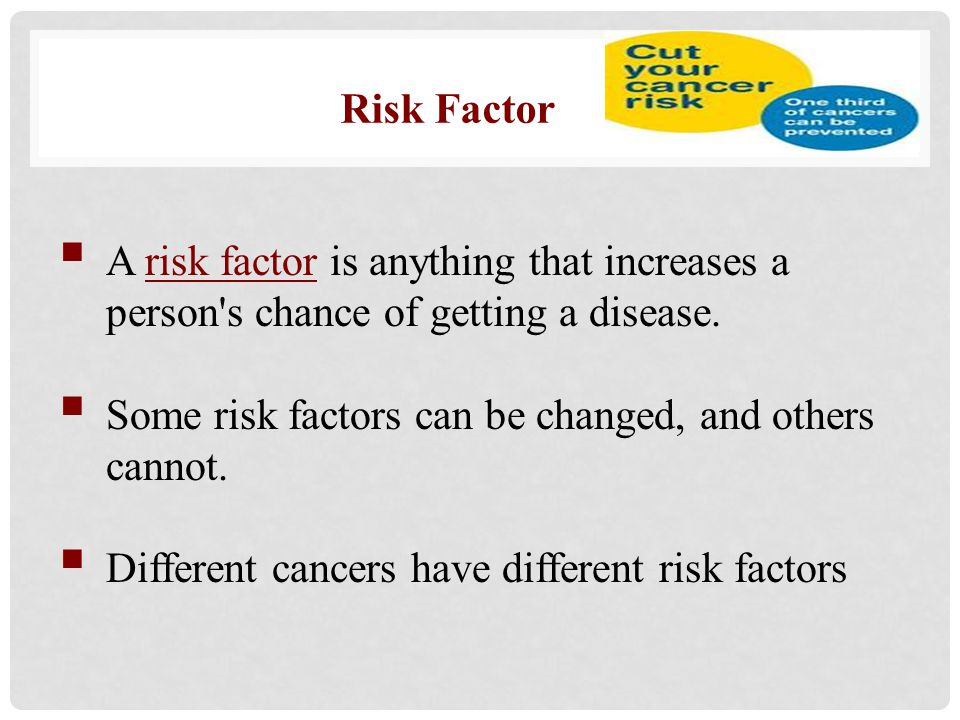  A risk factor is anything that increases a person's chance of getting a disease.  Some risk factors can be changed, and others cannot.  Different