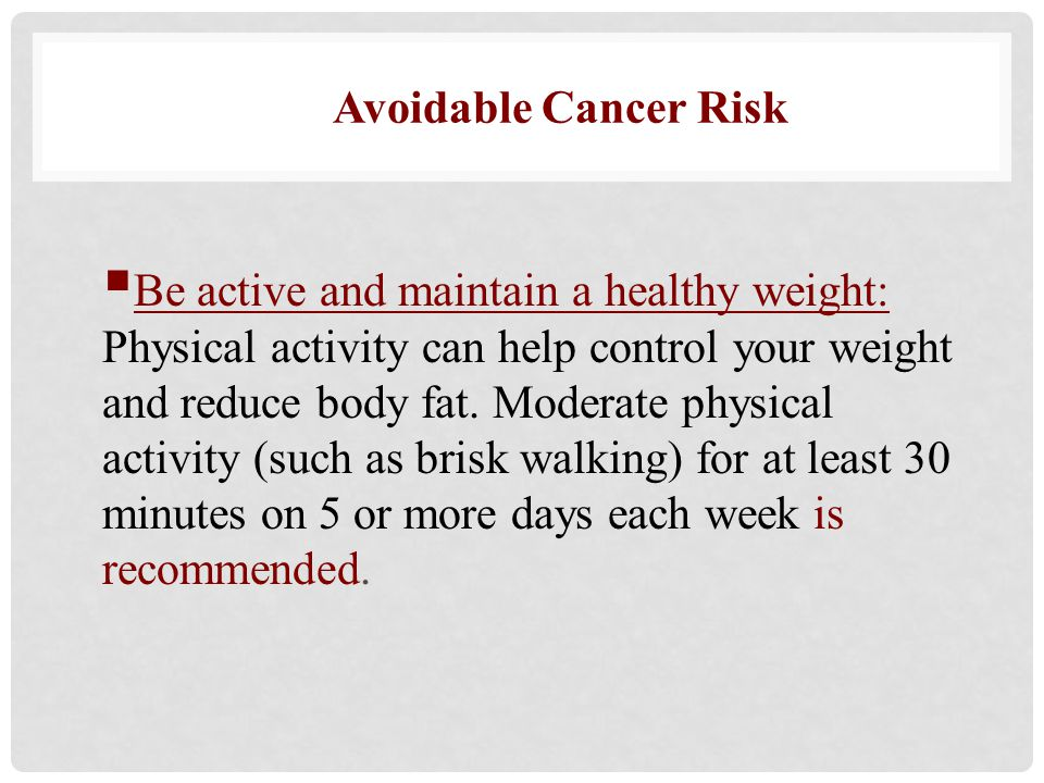  Be active and maintain a healthy weight: Physical activity can help control your weight and reduce body fat. Moderate physical activity (such as bri
