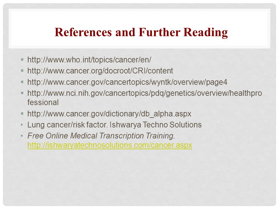  http://www.who.int/topics/cancer/en/  http://www.cancer.org/docroot/CRI/content  http://www.cancer.gov/cancertopics/wyntk/overview/page4  http://