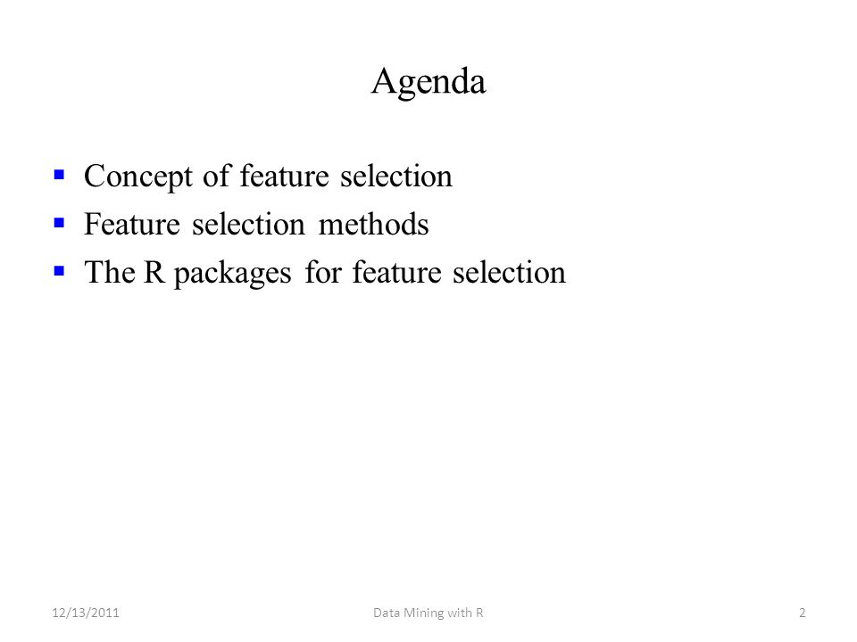Agenda  Concept of feature selection  Feature selection methods  The R packages for feature selection 12/13/2011Data Mining with R2
