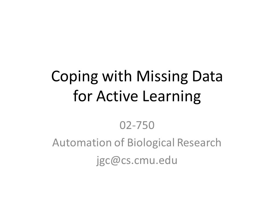 Coping with Missing Data for Active Learning 02-750 Automation of Biological Research jgc@cs.cmu.edu
