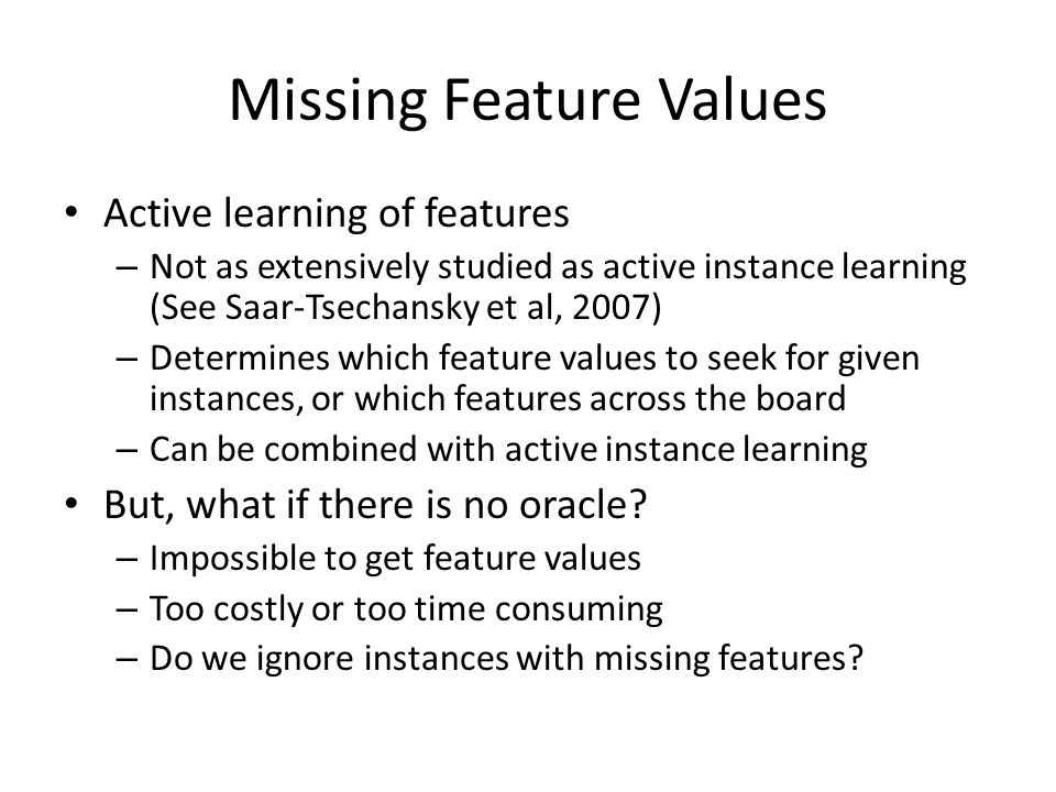 Missing Feature Values Active learning of features – Not as extensively studied as active instance learning (See Saar-Tsechansky et al, 2007) – Determines which feature values to seek for given instances, or which features across the board – Can be combined with active instance learning But, what if there is no oracle.