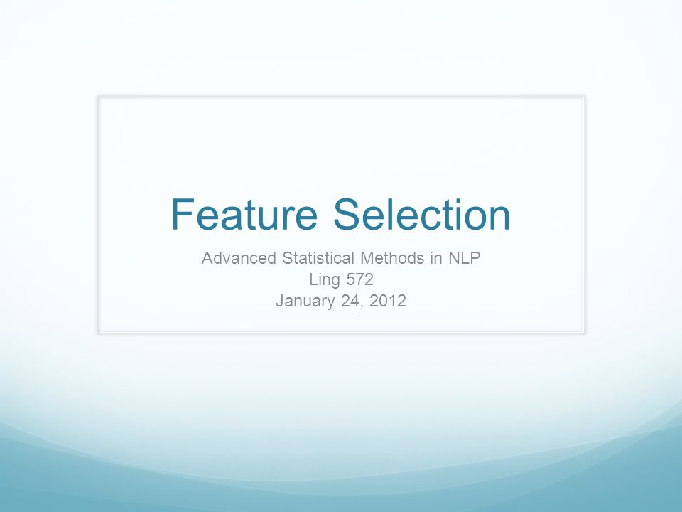 Feature Selection Advanced Statistical Methods in NLP Ling 572 January 24, 2012
