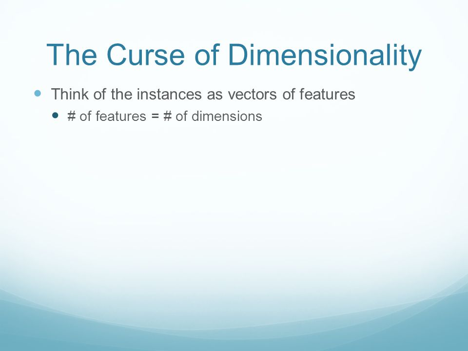 The Curse of Dimensionality Think of the instances as vectors of features # of features = # of dimensions