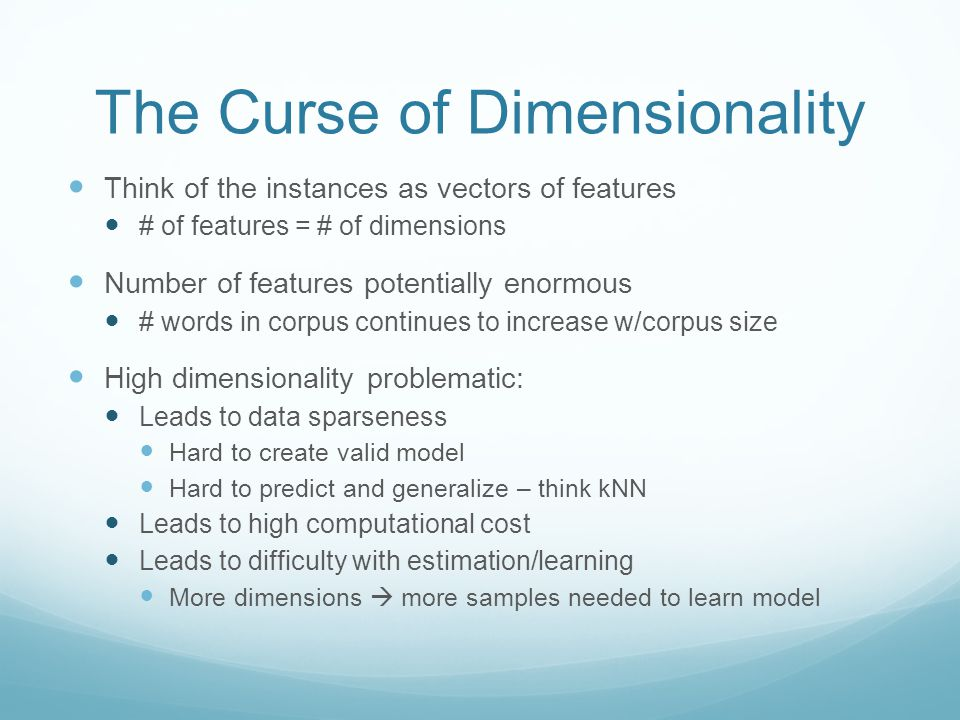 The Curse of Dimensionality Think of the instances as vectors of features # of features = # of dimensions Number of features potentially enormous # words in corpus continues to increase w/corpus size High dimensionality problematic: Leads to data sparseness Hard to create valid model Hard to predict and generalize – think kNN Leads to high computational cost Leads to difficulty with estimation/learning More dimensions  more samples needed to learn model