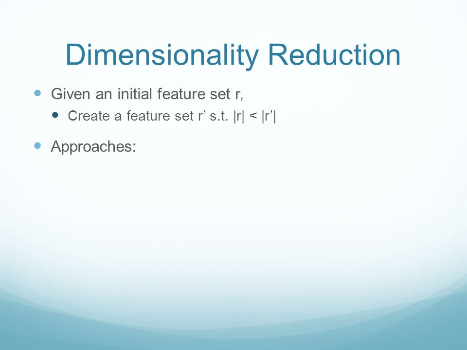Dimensionality Reduction Given an initial feature set r, Create a feature set r' s.t.