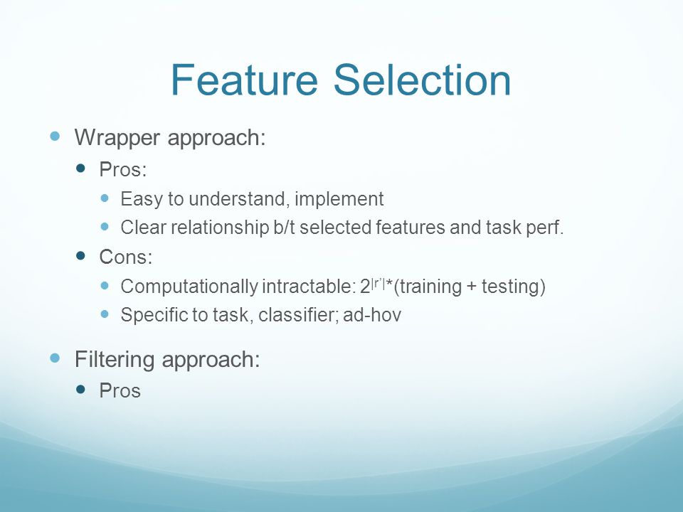 Feature Selection Wrapper approach: Pros: Easy to understand, implement Clear relationship b/t selected features and task perf.