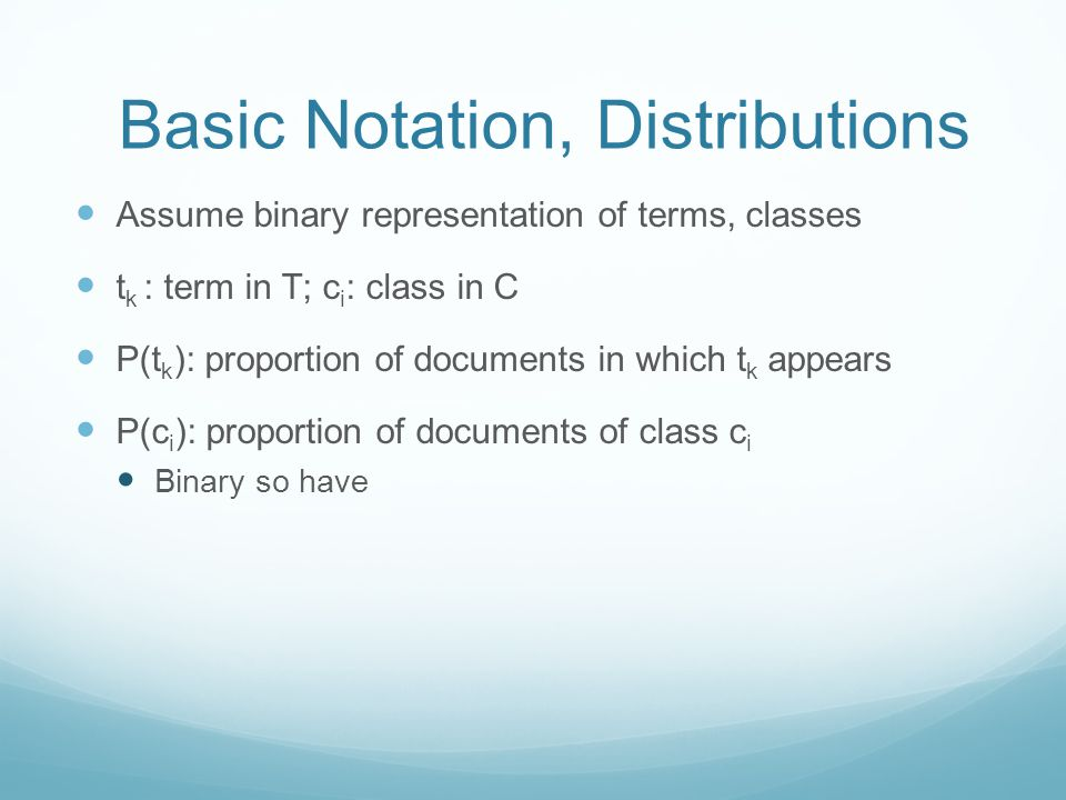 Basic Notation, Distributions Assume binary representation of terms, classes t k : term in T; c i : class in C P(t k ): proportion of documents in which t k appears P(c i ): proportion of documents of class c i Binary so have