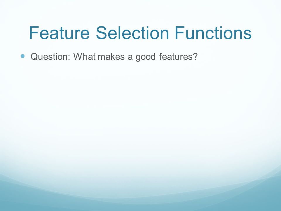 Feature Selection Functions Question: What makes a good features