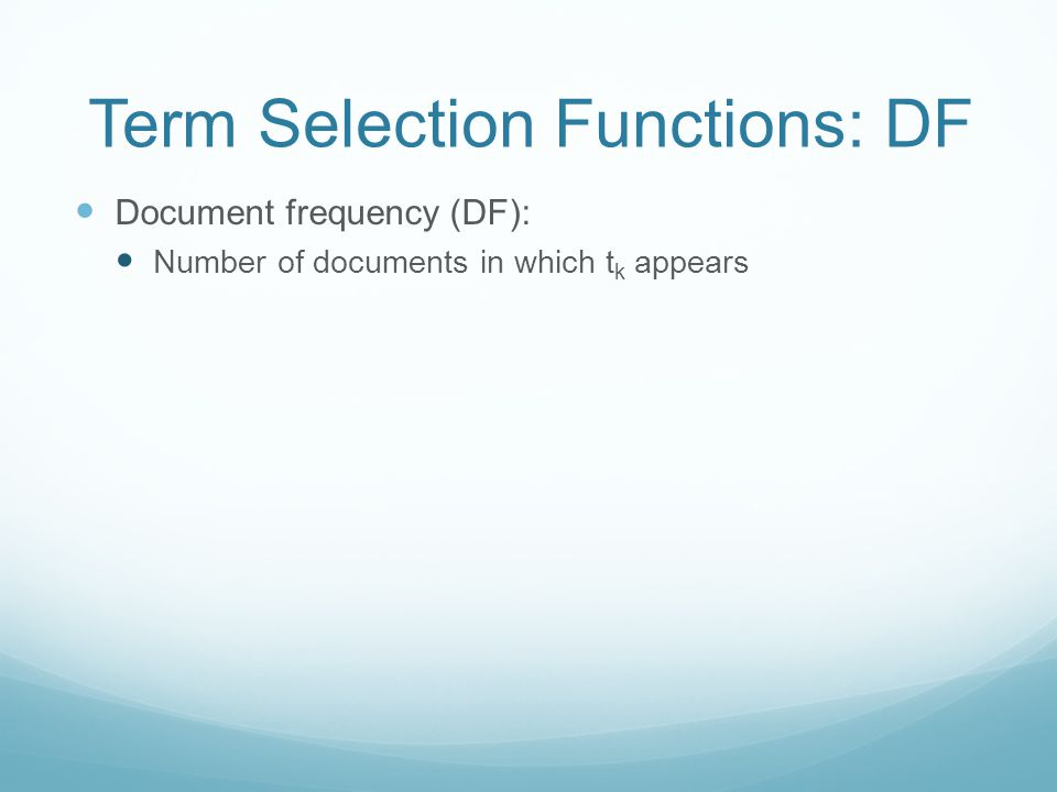 Term Selection Functions: DF Document frequency (DF): Number of documents in which t k appears