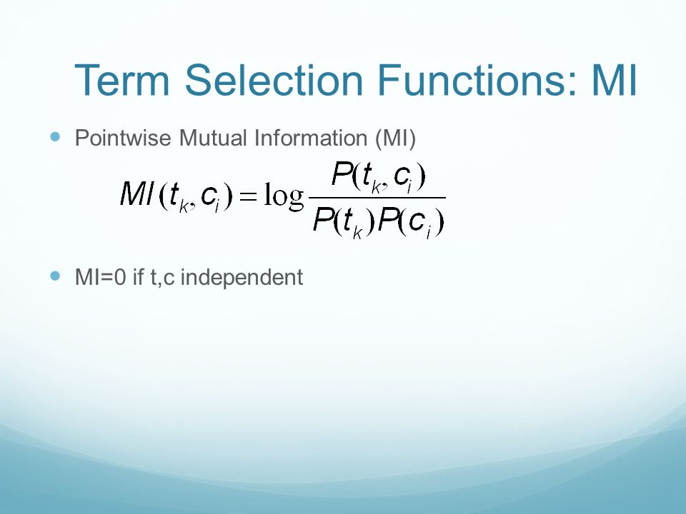 Term Selection Functions: MI Pointwise Mutual Information (MI) MI=0 if t,c independent