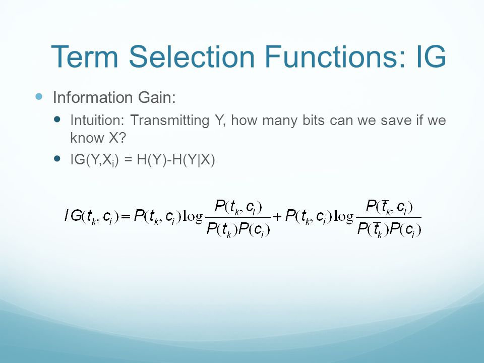 Term Selection Functions: IG Information Gain: Intuition: Transmitting Y, how many bits can we save if we know X.