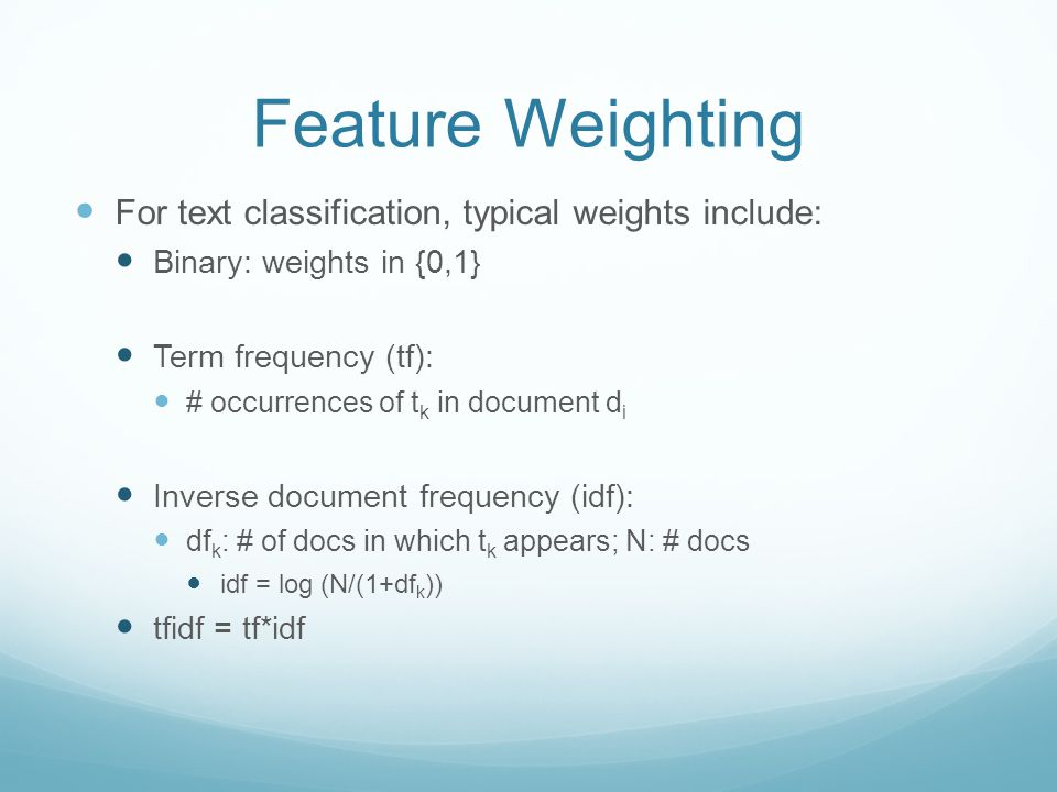 Feature Weighting For text classification, typical weights include: Binary: weights in {0,1} Term frequency (tf): # occurrences of t k in document d i Inverse document frequency (idf): df k : # of docs in which t k appears; N: # docs idf = log (N/(1+df k )) tfidf = tf*idf