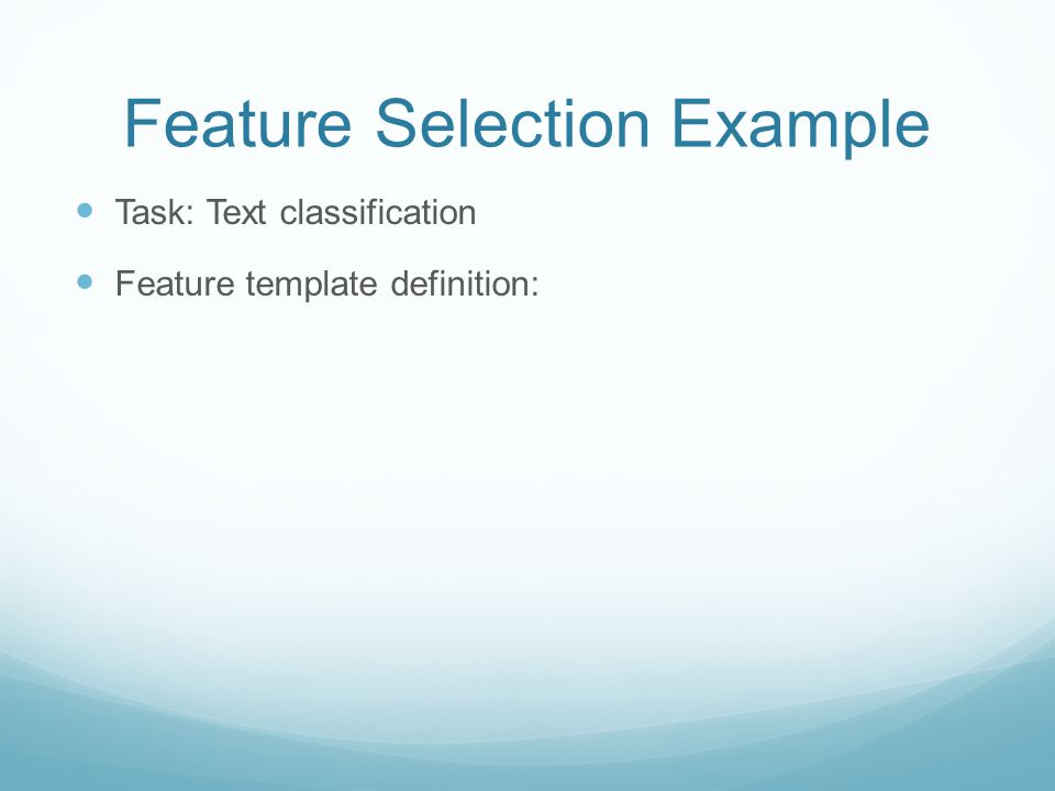 Feature Selection Example Task: Text classification Feature template definition: Word – just one template Feature instantiation: