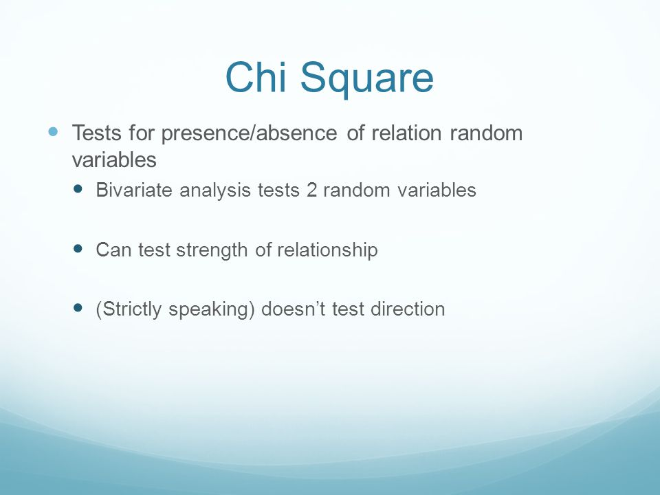 Chi Square Tests for presence/absence of relation random variables Bivariate analysis tests 2 random variables Can test strength of relationship (Strictly speaking) doesn't test direction