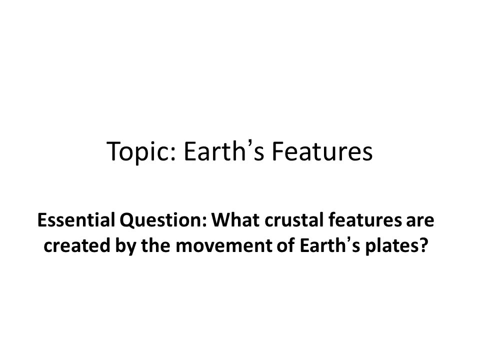 Topic: Earth's Features Essential Question: What crustal features are created by the movement of Earth's plates.