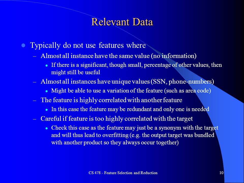 Relevant Data Typically do not use features where – Almost all instance have the same value (no information) If there is a significant, though small, percentage of other values, then might still be useful – Almost all instances have unique values (SSN, phone-numbers) Might be able to use a variation of the feature (such as area code) – The feature is highly correlated with another feature In this case the feature may be redundant and only one is needed – Careful if feature is too highly correlated with the target Check this case as the feature may just be a synonym with the target and will thus lead to overfitting (e.g.